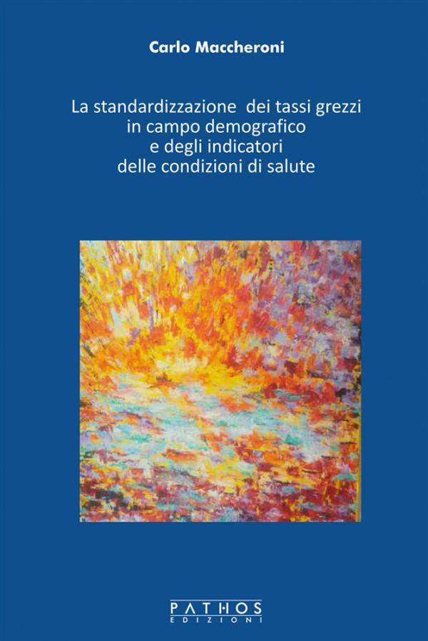 Copertina Carlo Maccheroni - La standardizzazione dei tassi grezzi in campo demografico e degli indicatori delle condizioni di salute